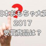 日本おもちゃ大賞2017の受賞商品は!?歴代の受賞商品もご紹介!