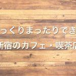 新宿のカフェ・喫茶店でゆっくりまったりできる所、おすすめ6選!