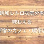新宿のカフェ・喫茶店でレトロな昭和気分を味わえるところ厳選3つ!